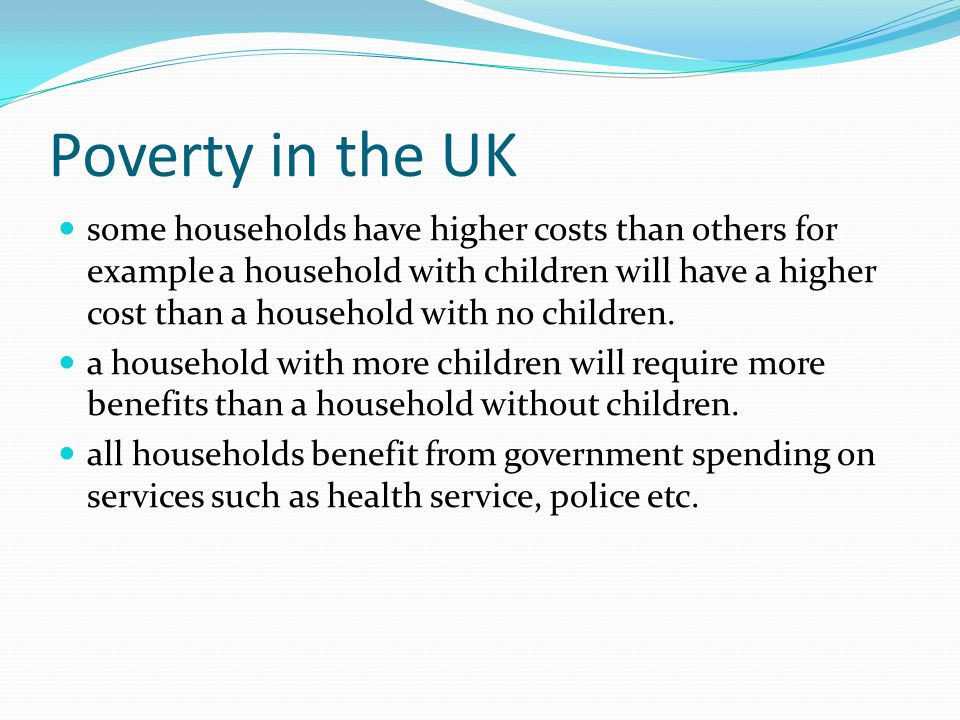 Poverty in the UK some households have higher costs than others for example a household with children will have a higher cost than a household with no