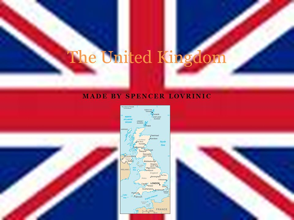 MADE BY SPENCER LOVRINIC The United Kingdom