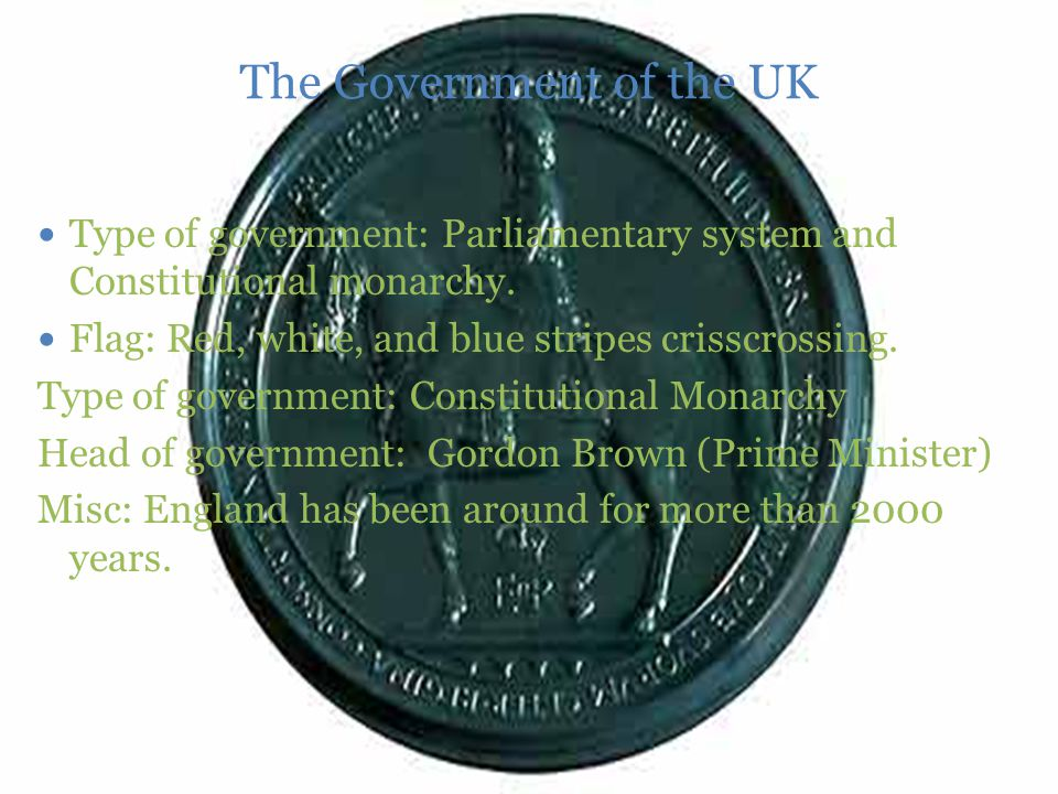 The Government of the UK Type of government: Parliamentary system and Constitutional monarchy.
