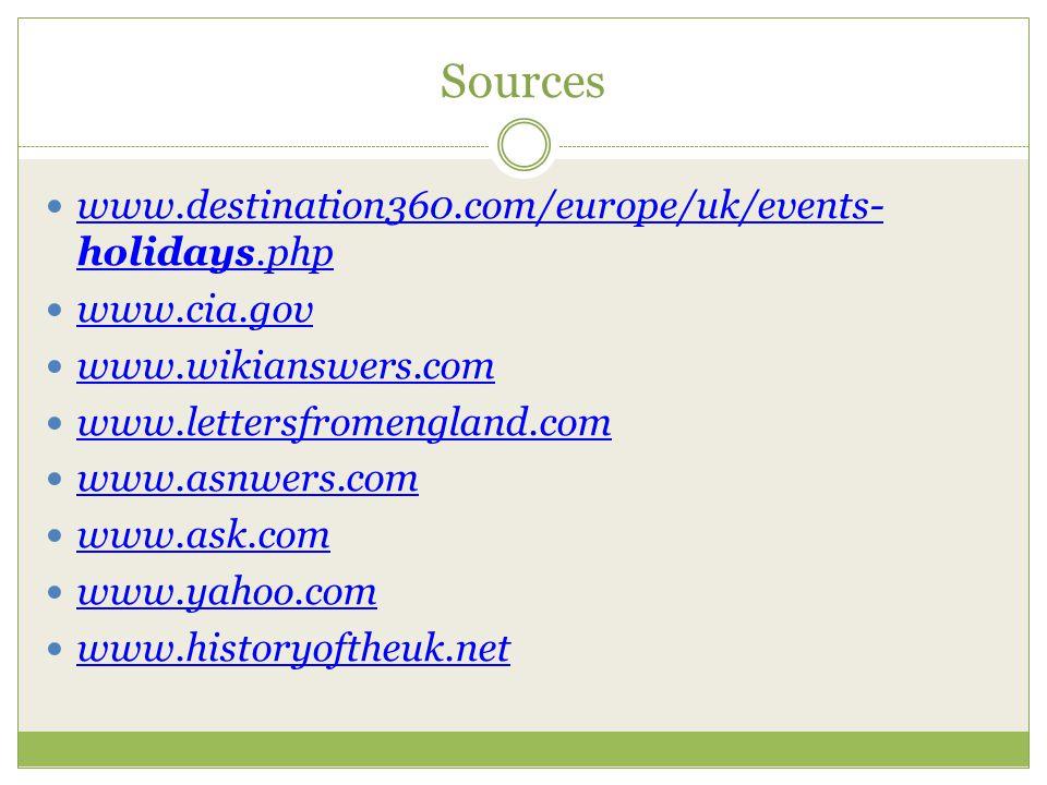 Sources www.destination360.com/europe/uk/events- holidays.php www.destination360.com/europe/uk/events- holidays.php www.cia.gov www.wikianswers.com www.lettersfromengland.com www.asnwers.com www.ask.com www.yahoo.com www.historyoftheuk.net