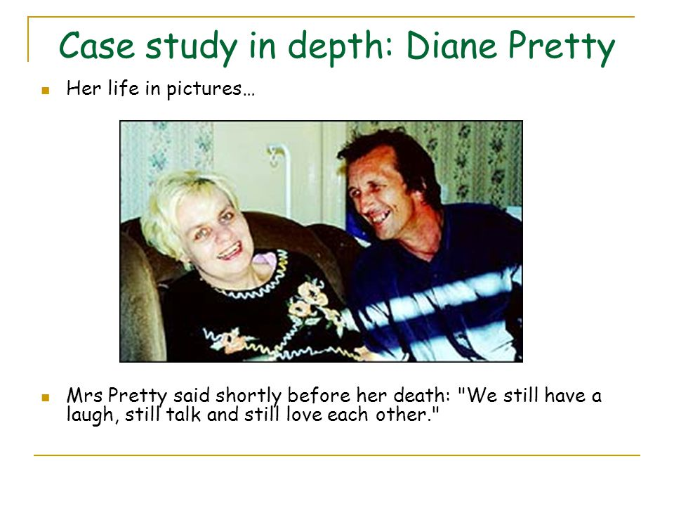 Case study in depth: Diane Pretty Her life in pictures… Mrs Pretty said shortly before her death: