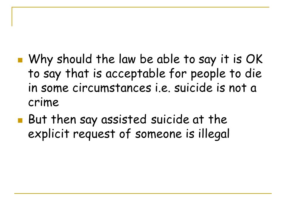 Why should the law be able to say it is OK to say that is acceptable for people to die in some circumstances i.e. suicide is not a crime But then say