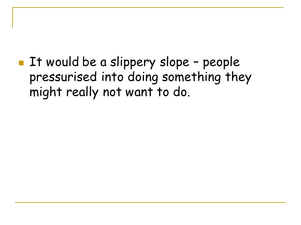 It would be a slippery slope – people pressurised into doing something they might really not want to do.