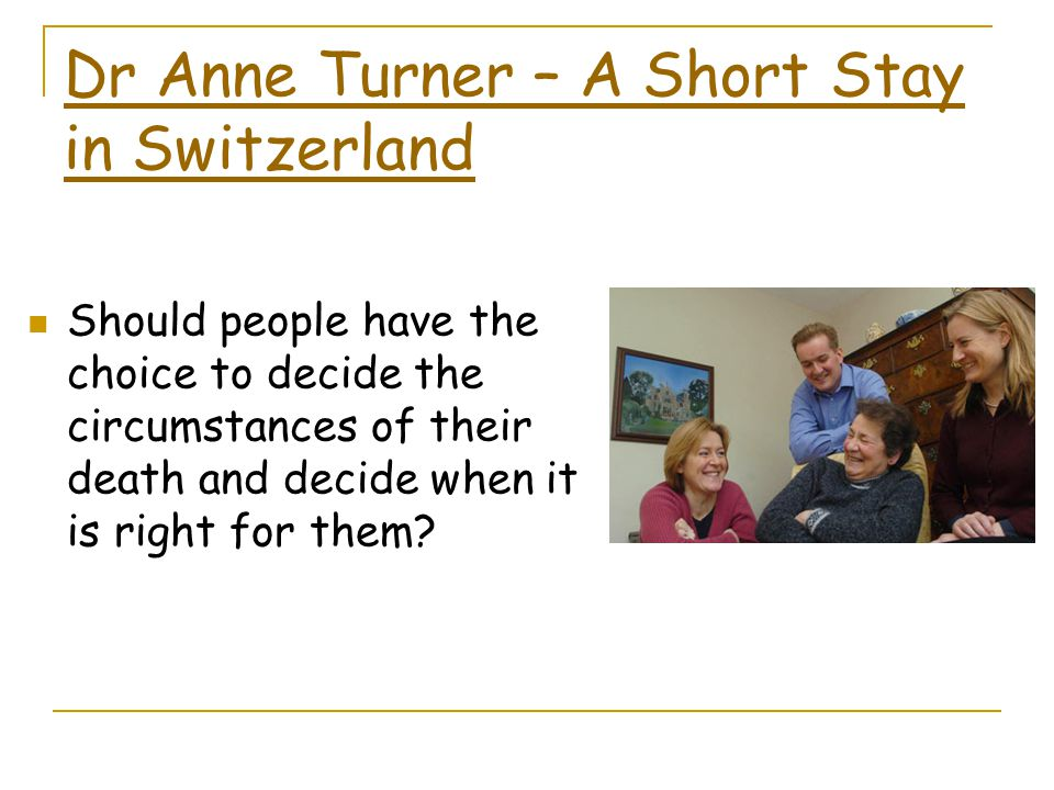 Dr Anne Turner – A Short Stay in Switzerland Should people have the choice to decide the circumstances of their death and decide when it is right for