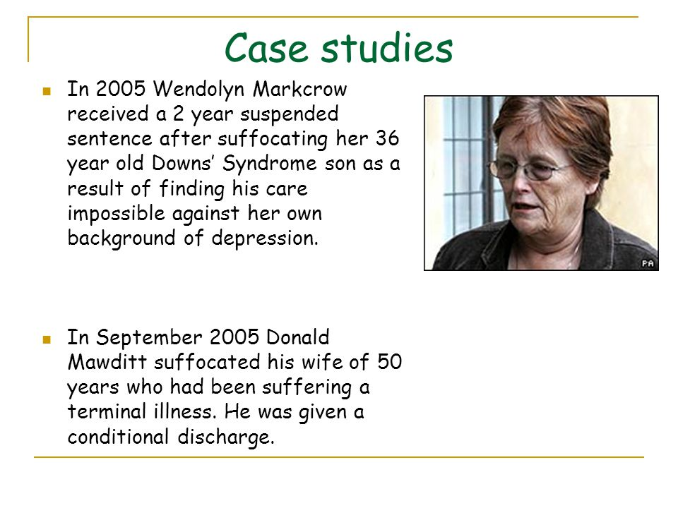 Case studies In 2005 Wendolyn Markcrow received a 2 year suspended sentence after suffocating her 36 year old Downs' Syndrome son as a result of findi