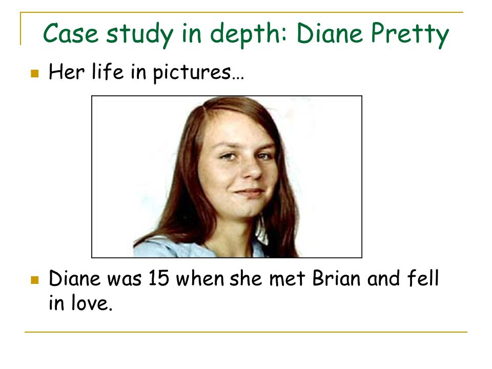 Case study in depth: Diane Pretty Her life in pictures… Diane was 15 when she met Brian and fell in love.