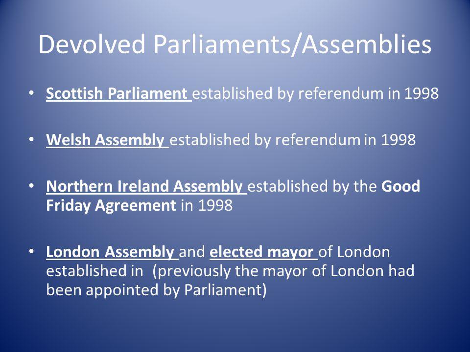 Devolved Parliaments/Assemblies Scottish Parliament established by referendum in 1998 Welsh Assembly established by referendum in 1998 Northern Irelan