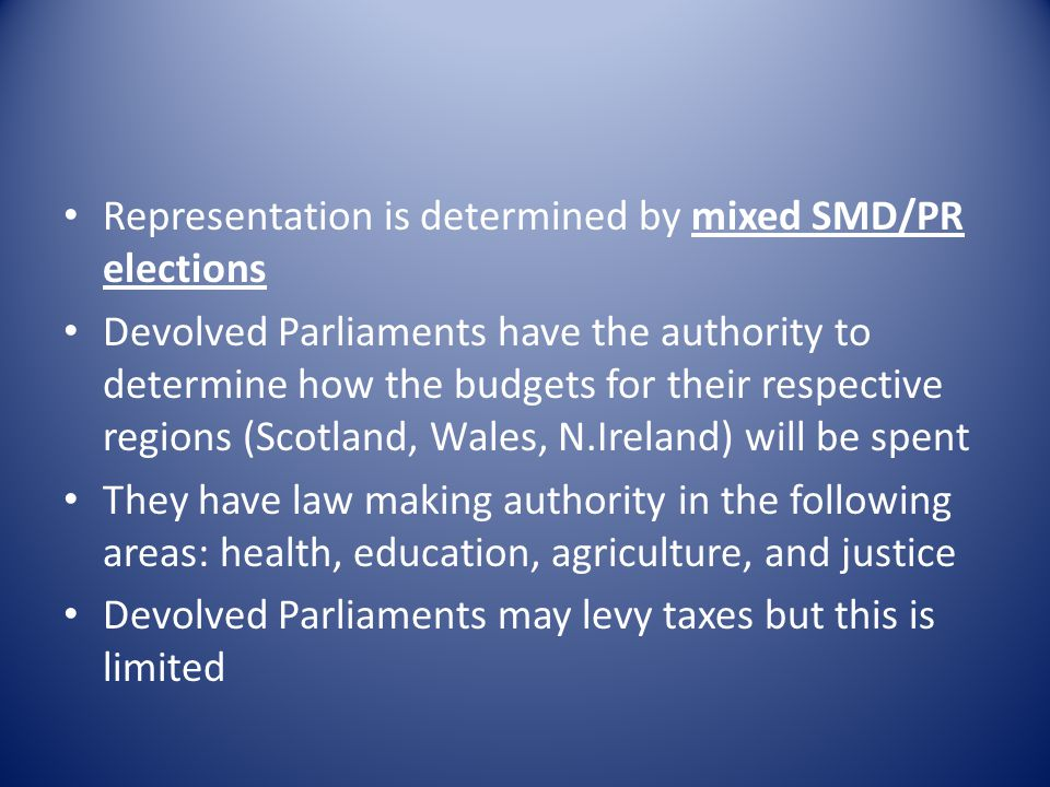 Representation is determined by mixed SMD/PR elections Devolved Parliaments have the authority to determine how the budgets for their respective regio