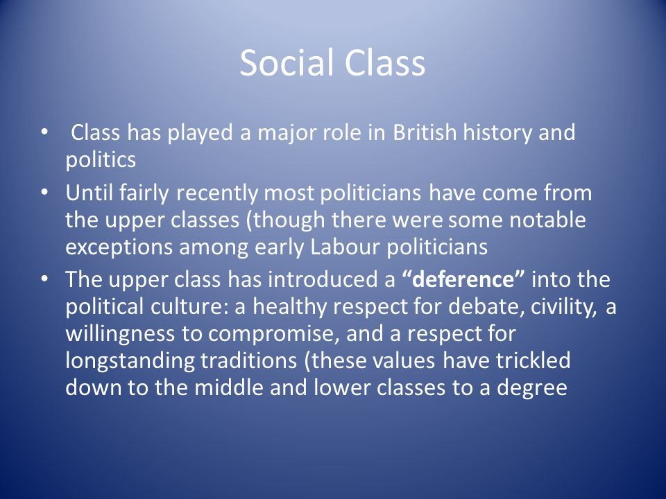 Social Class Class has played a major role in British history and politics Until fairly recently most politicians have come from the upper classes (th