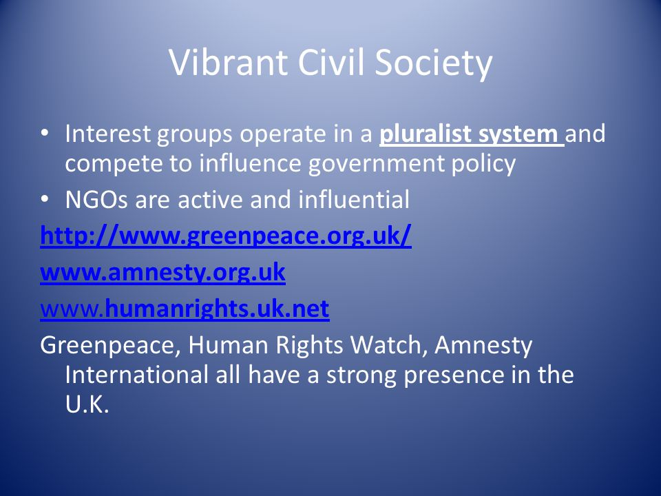 Vibrant Civil Society Interest groups operate in a pluralist system and compete to influence government policy NGOs are active and influential http://www.greenpeace.org.uk/ www.amnesty.org.uk www.humanrights.uk.net Greenpeace, Human Rights Watch, Amnesty International all have a strong presence in the U.K.