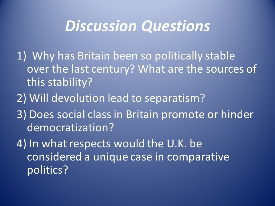 Discussion Questions 1) Why has Britain been so politically stable over the last century? What are the sources of this stability? 2) Will devolution l