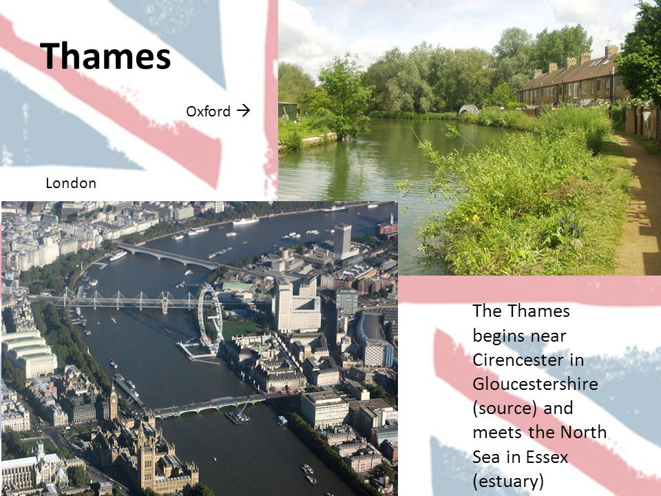 Thames The Thames begins near Cirencester in Gloucestershire (source) and meets the North Sea in Essex (estuary) Oxford  London