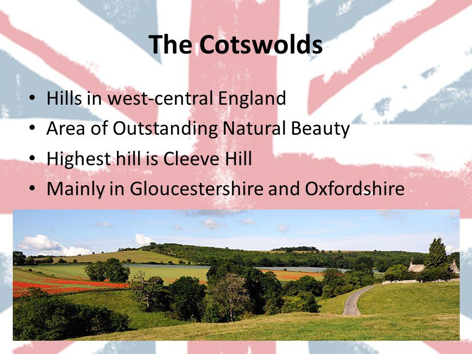 The Cotswolds Hills in west-central England Area of Outstanding Natural Beauty Highest hill is Cleeve Hill Mainly in Gloucestershire and Oxfordshire