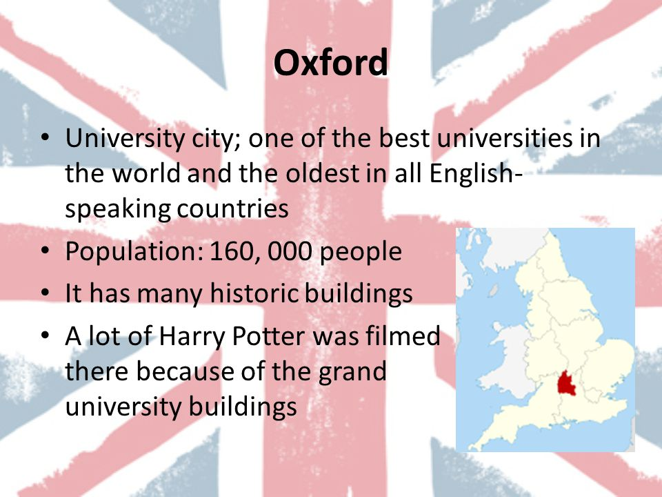Oxford University city; one of the best universities in the world and the oldest in all English- speaking countries Population: 160, 000 people It has many historic buildings A lot of Harry Potter was filmed there because of the grand university buildings