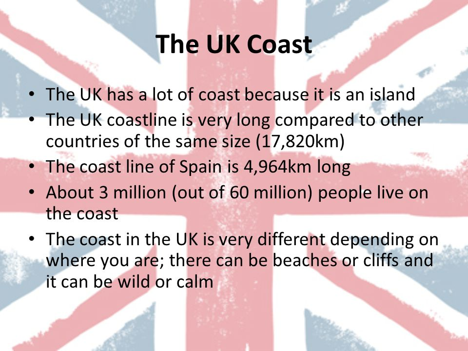 The UK Coast The UK has a lot of coast because it is an island The UK coastline is very long compared to other countries of the same size (17,820km) The coast line of Spain is 4,964km long About 3 million (out of 60 million) people live on the coast The coast in the UK is very different depending on where you are; there can be beaches or cliffs and it can be wild or calm