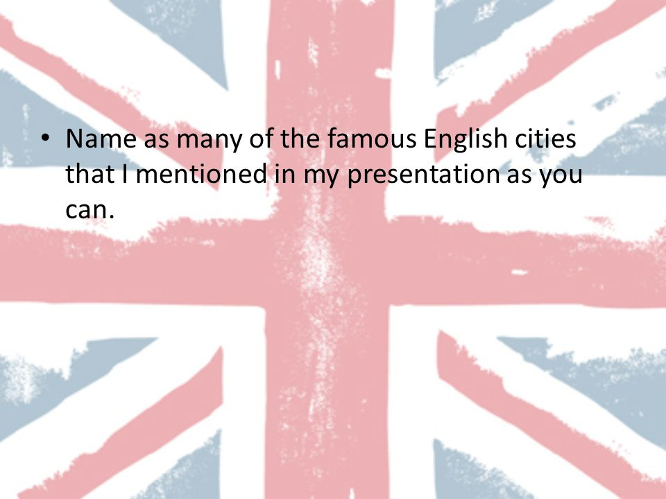 Name as many of the famous English cities that I mentioned in my presentation as you can.