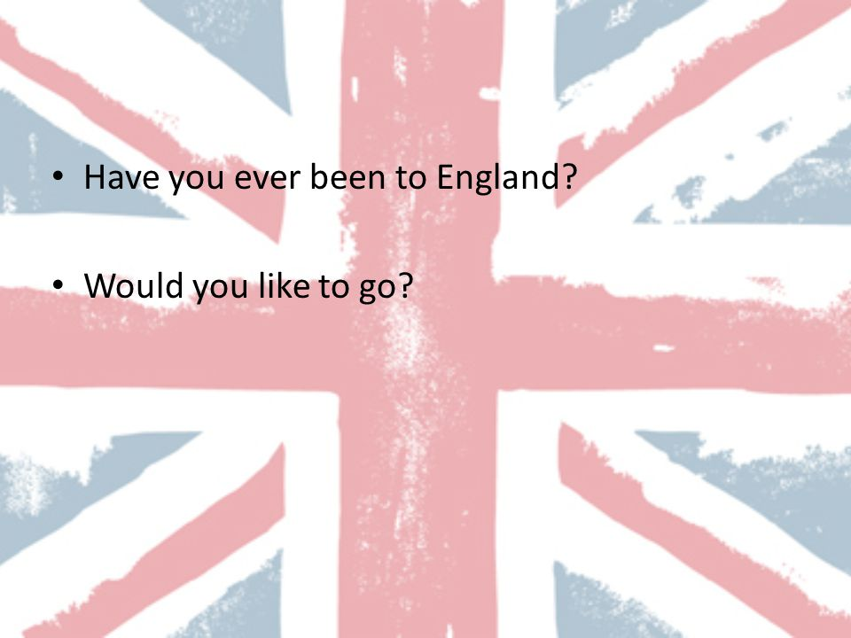 Have you ever been to England Would you like to go