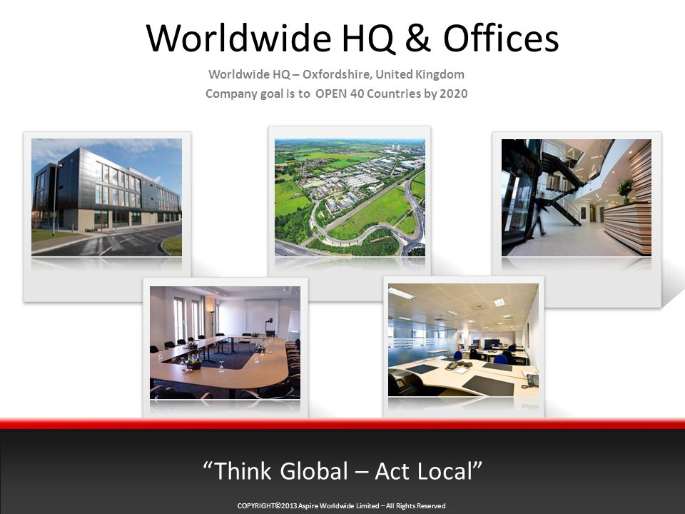 Worldwide HQ & Offices Worldwide HQ – Oxfordshire, United Kingdom Company goal is to OPEN 40 Countries by 2020 Think Global – Act Local
