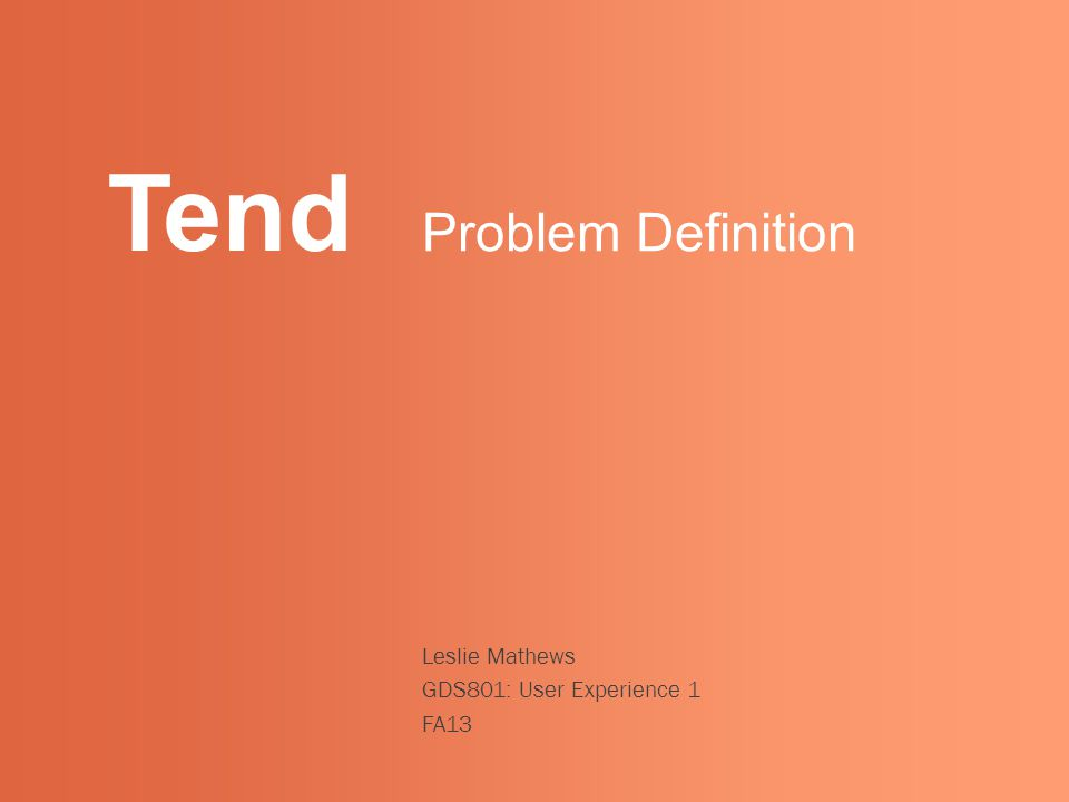Tend Leslie Mathews GDS801: User Experience 1 FA13 Problem Definition