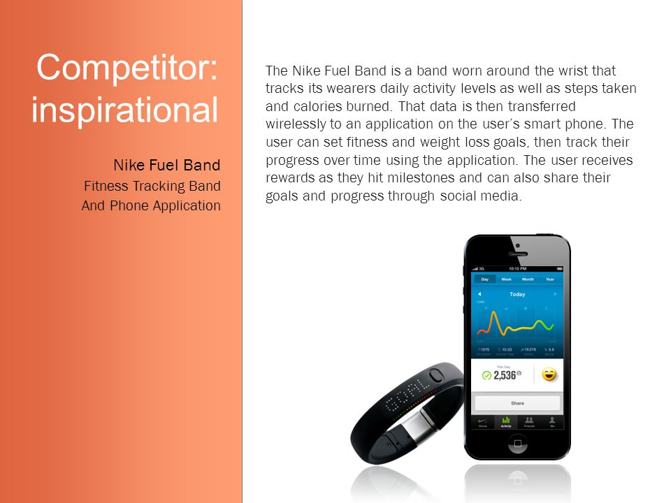 Competitor: inspirational The Nike Fuel Band is a band worn around the wrist that tracks its wearers daily activity levels as well as steps taken and calories burned.