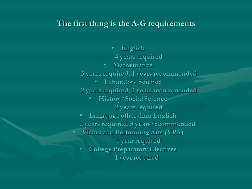 The first thing is the A-G requirements EnglishEnglish 4 years required 4 years required MathematicsMathematics 3 years required, 4 years recommended 3 years required, 4 years recommended Laboratory ScienceLaboratory Science 2 years required, 3 years recommended 2 years required, 3 years recommended History/Social ScienceHistory/Social Science 2 years required 2 years required Language other than EnglishLanguage other than English 2 years required, 3 years recommended .