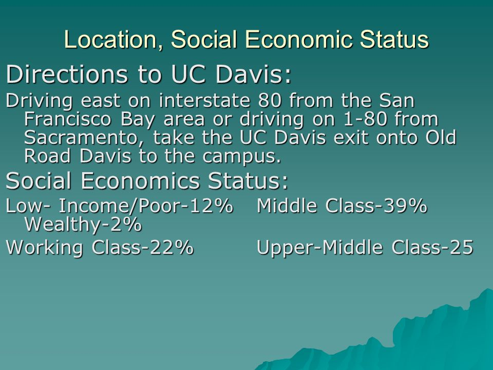 Location, Social Economic Status Directions to UC Davis: Driving east on interstate 80 from the San Francisco Bay area or driving on 1-80 from Sacramento, take the UC Davis exit onto Old Road Davis to the campus.