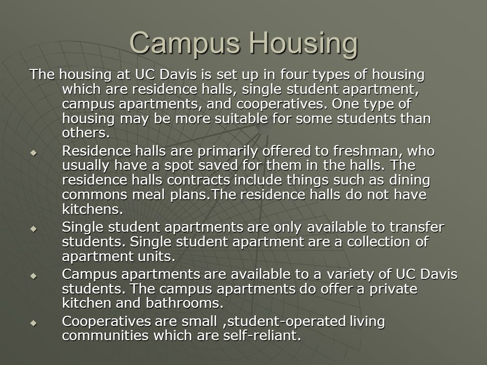 Campus Housing The housing at UC Davis is set up in four types of housing which are residence halls, single student apartment, campus apartments, and