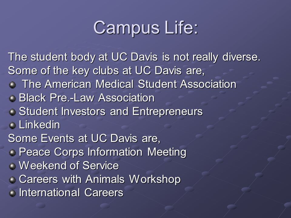 Campus Life: The student body at UC Davis is not really diverse. Some of the key clubs at UC Davis are, The American Medical Student Association The A