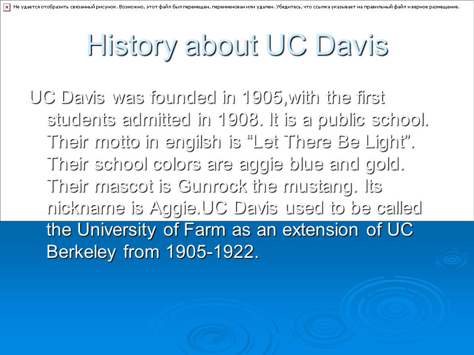 """History about UC Davis UC Davis was founded in 1905,with the first students admitted in 1908. It is a public school. Their motto in engilsh is """"Let Th"""