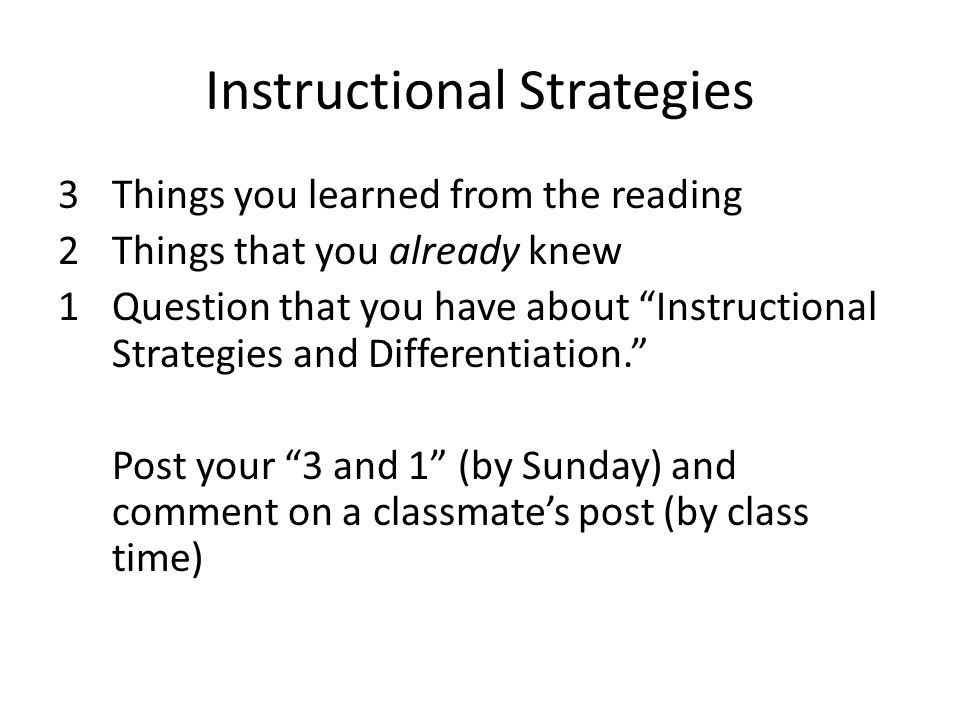 Instructional Strategies 3Things you learned from the reading 2Things that you already knew 1Question that you have about Instructional Strategies and Differentiation. Post your 3 and 1 (by Sunday) and comment on a classmate's post (by class time)