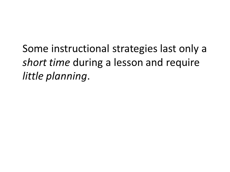 Some instructional strategies last only a short time during a lesson and require little planning.