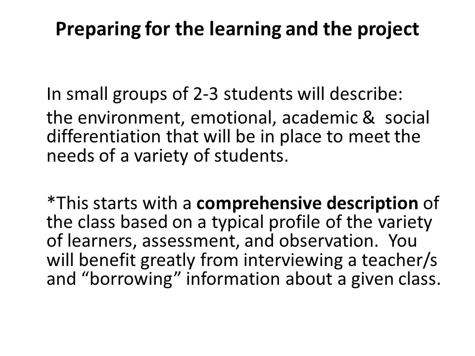 Preparing for the learning and the project In small groups of 2-3 students will describe: the environment, emotional, academic & social differentiation that will be in place to meet the needs of a variety of students.