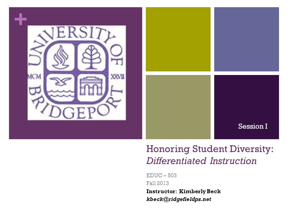 + Honoring Student Diversity: Differentiated Instruction EDUC – 503 Fall 2013 Instructor: Kimberly Beck kbeck@ridgefieldps.net Session I