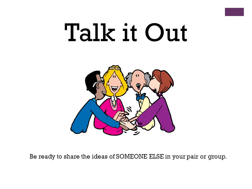 Talk it Out Be ready to share the ideas of SOMEONE ELSE in your pair or group.