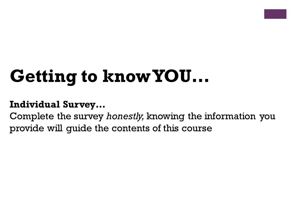 Getting to know YOU… Individual Survey… Complete the survey honestly, knowing the information you provide will guide the contents of this course