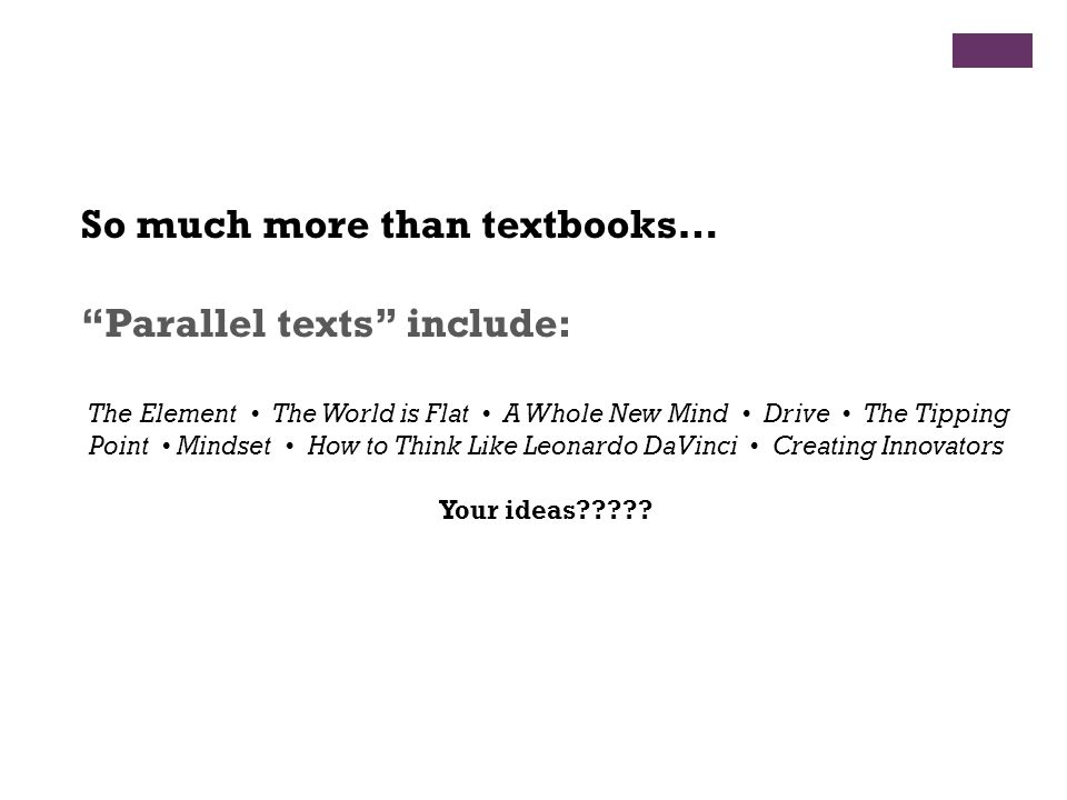 So much more than textbooks… Parallel texts include: The Element The World is Flat A Whole New Mind Drive The Tipping Point Mindset How to Think Like Leonardo DaVinci Creating Innovators Your ideas