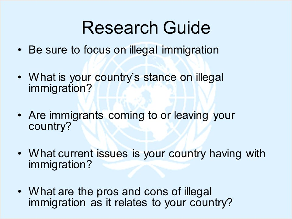 Research Guide Be sure to focus on illegal immigration What is your country's stance on illegal immigration.
