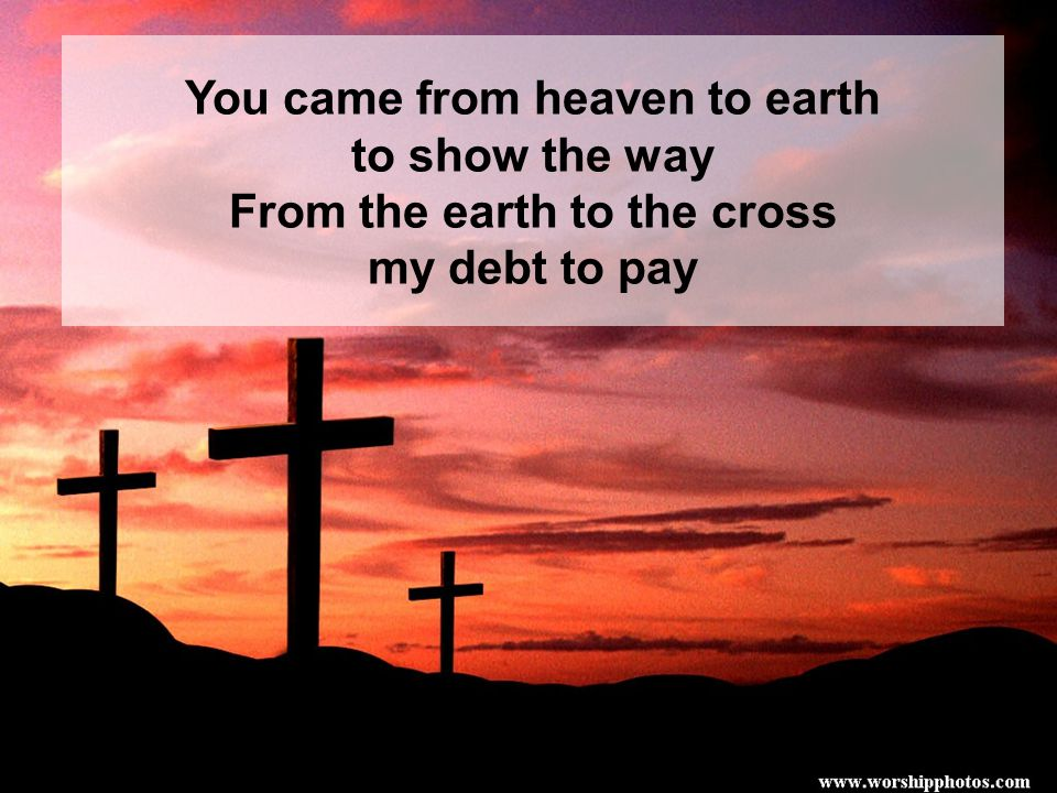 You came from heaven to earth to show the way From the earth to the cross my debt to pay