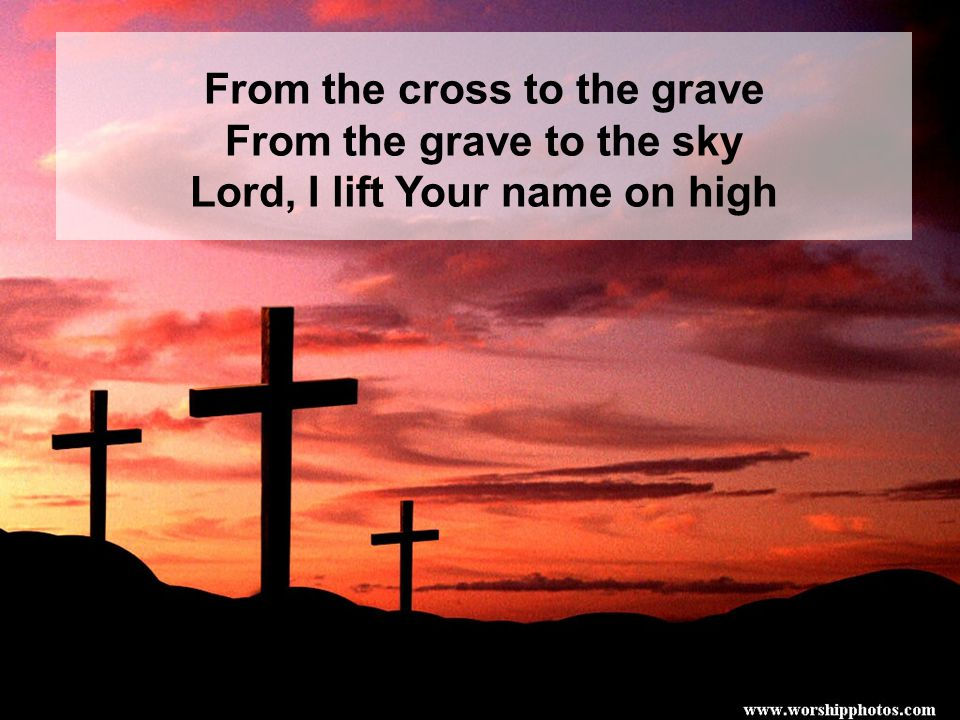 From the cross to the grave From the grave to the sky Lord, I lift Your name on high