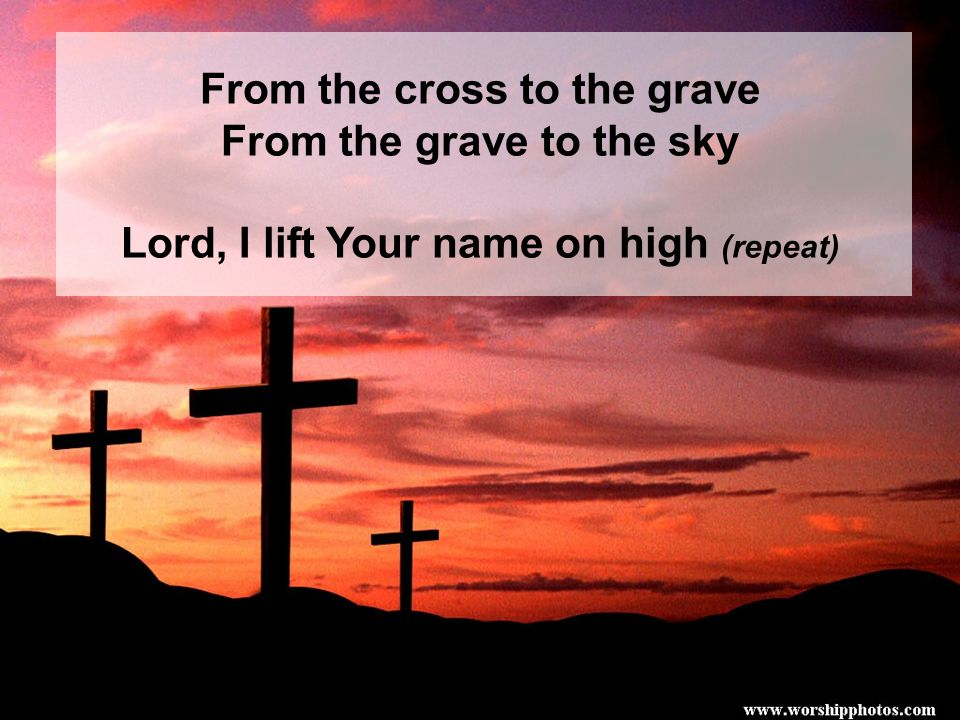 From the cross to the grave From the grave to the sky Lord, I lift Your name on high (repeat)