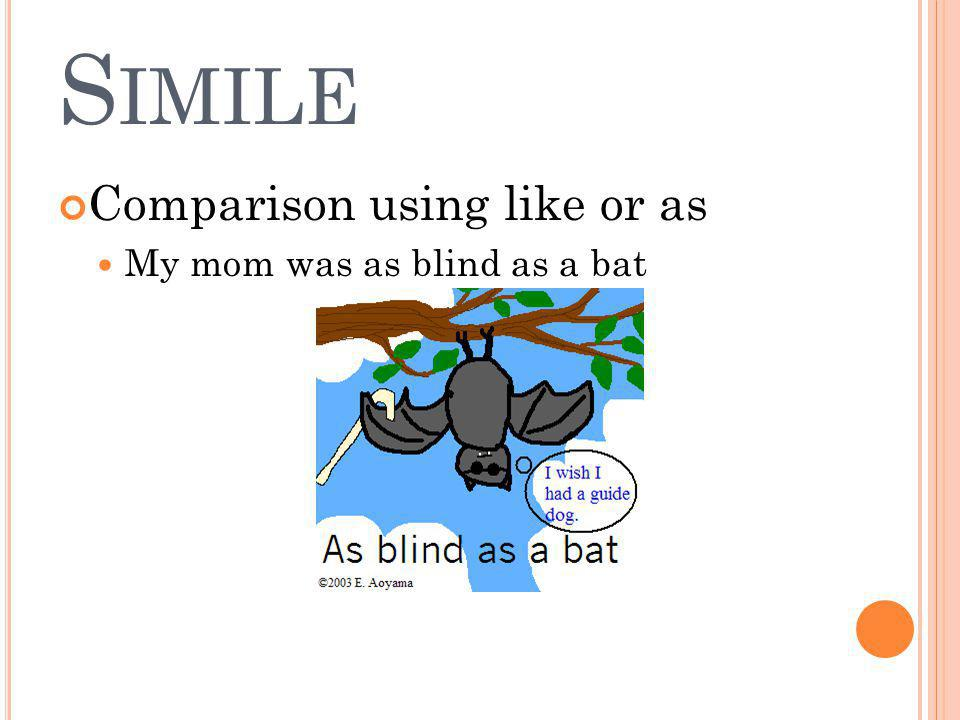 S IMILE Comparison using like or as My mom was as blind as a bat