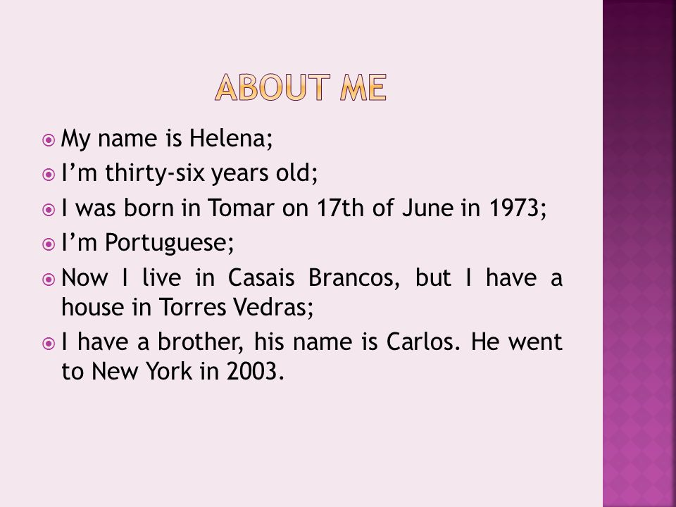  My name is Helena;  I'm thirty-six years old;  I was born in Tomar on 17th of June in 1973;  I'm Portuguese;  Now I live in Casais Brancos, but
