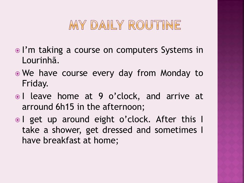  I'm taking a course on computers Systems in Lourinhã.  We have course every day from Monday to Friday.  I leave home at 9 o'clock, and arrive at a