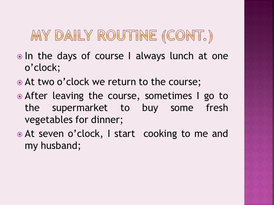  In the days of course I always lunch at one o'clock;  At two o'clock we return to the course;  After leaving the course, sometimes I go to the supermarket to buy some fresh vegetables for dinner;  At seven o'clock, I start cooking to me and my husband;