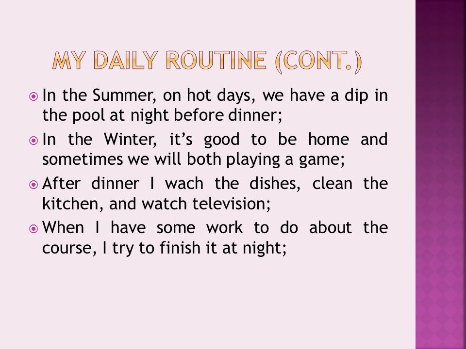  In the Summer, on hot days, we have a dip in the pool at night before dinner;  In the Winter, it's good to be home and sometimes we will both playing a game;  After dinner I wach the dishes, clean the kitchen, and watch television;  When I have some work to do about the course, I try to finish it at night;