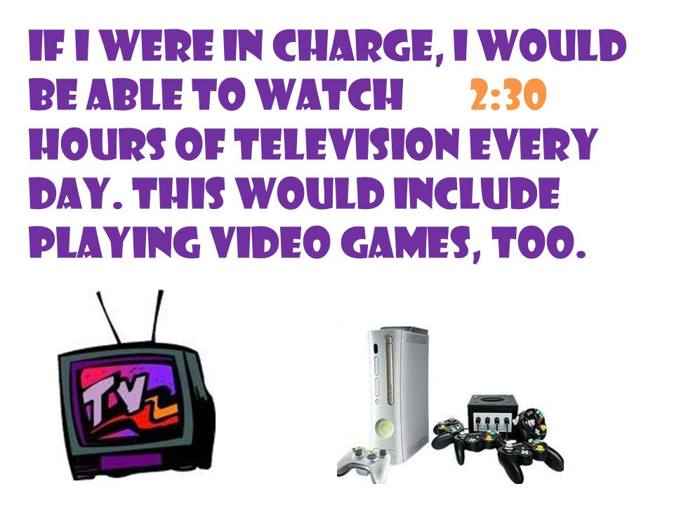 If I were in charge, I would be able to watch 2:30 hours of television every day.