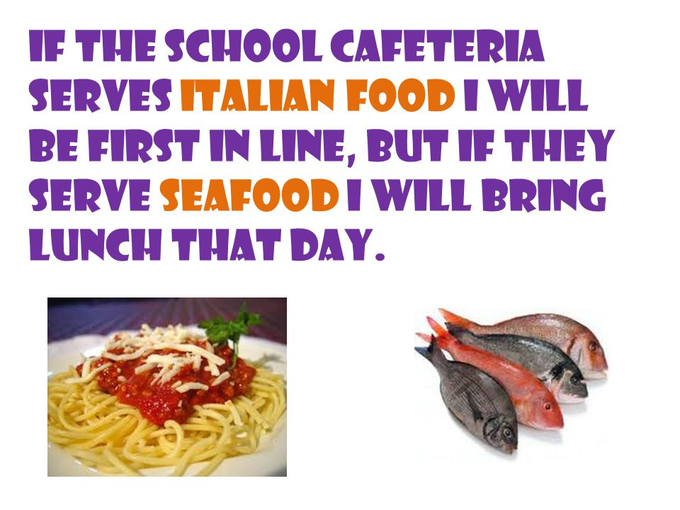 If the school cafeteria serves Italian food I will be first in line, but if they serve seafood I will bring lunch that day.