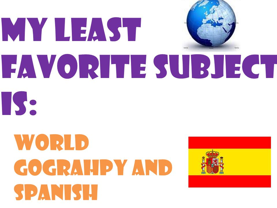My least favorite subject is: World gograhpy and spanish
