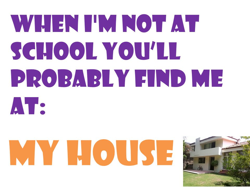 When I m not at school you'll probably find me at: My house