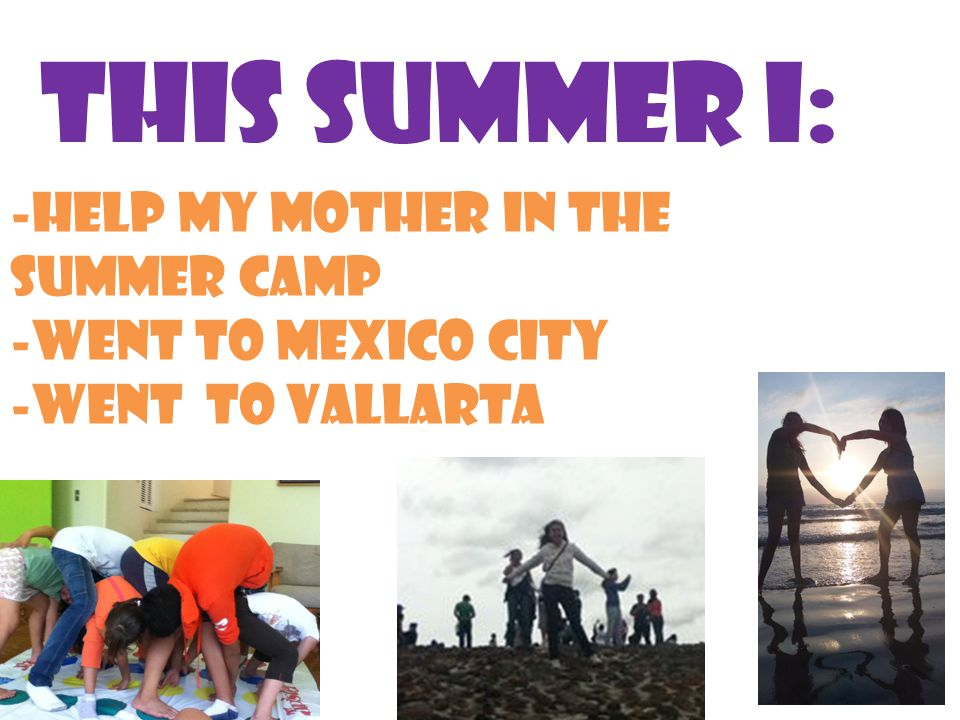 This summer I: -help my mother in the summer camp -went to mexico city -went to vallarta